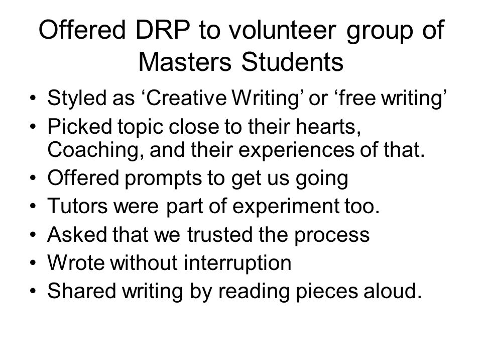 Offered DRP to volunteer group of Masters Students Styled as Creative Writing or free writing Picked topic close to their hearts, Coaching, and their experiences of that.