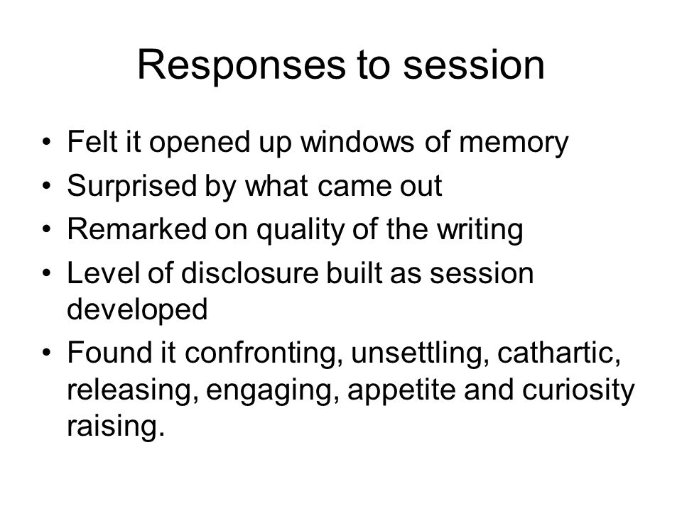 Responses to session Felt it opened up windows of memory Surprised by what came out Remarked on quality of the writing Level of disclosure built as session developed Found it confronting, unsettling, cathartic, releasing, engaging, appetite and curiosity raising.