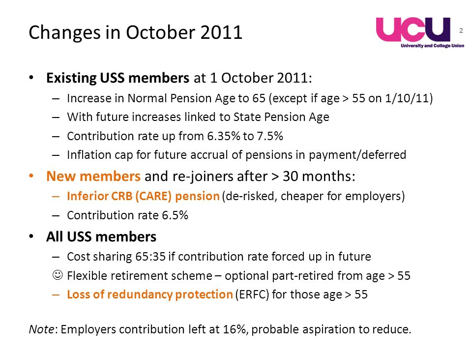 Changes in October 2011 Existing USS members at 1 October 2011: – Increase in Normal Pension Age to 65 (except if age > 55 on 1/10/11) – With future i