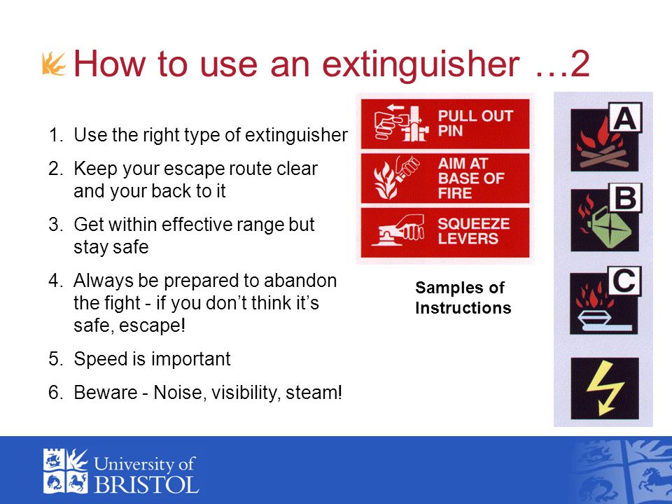 How to use an extinguisher …2 Samples of Instructions 1.Use the right type of extinguisher 2.Keep your escape route clear and your back to it 3.Get wi
