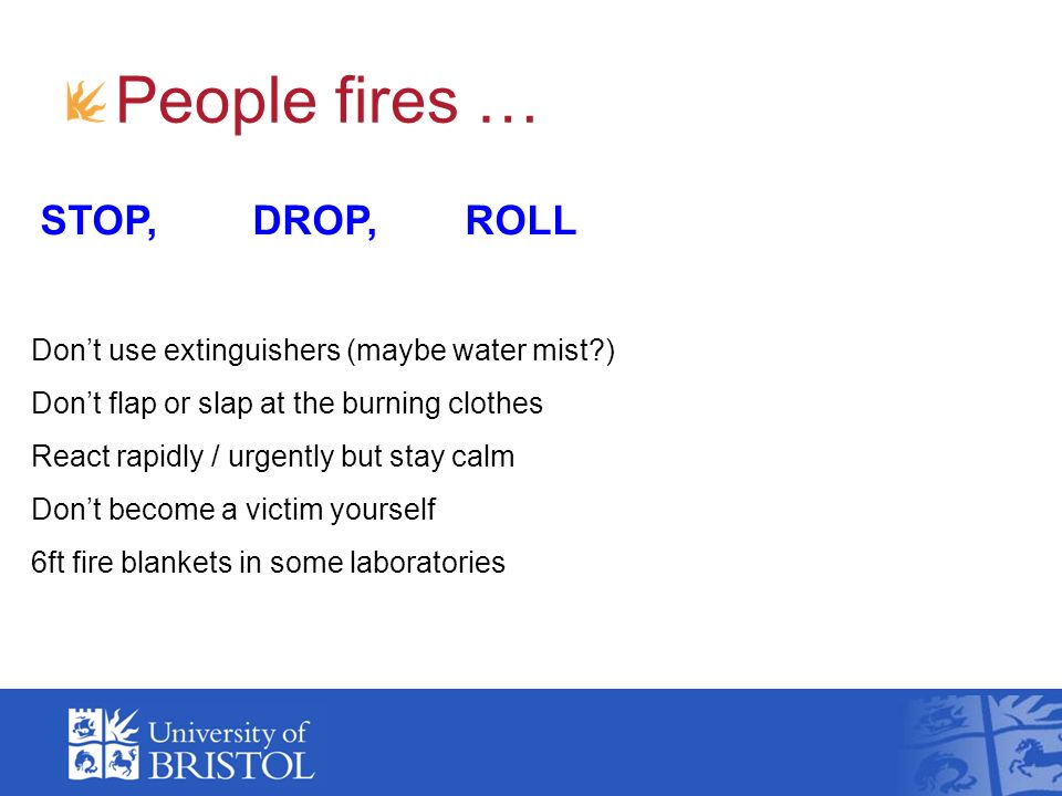 People fires … STOP, DROP, ROLL Dont use extinguishers (maybe water mist?) Dont flap or slap at the burning clothes React rapidly / urgently but stay