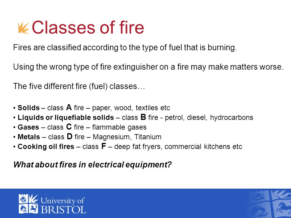 Classes of fire Fires are classified according to the type of fuel that is burning. Using the wrong type of fire extinguisher on a fire may make matte