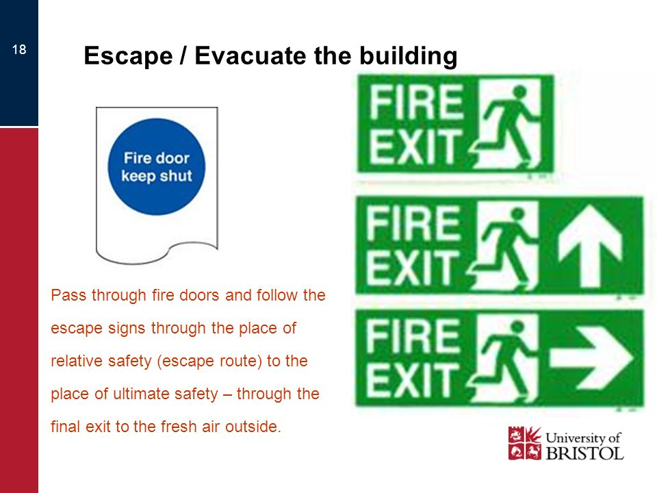 18 Escape / Evacuate the building Pass through fire doors and follow the escape signs through the place of relative safety (escape route) to the place