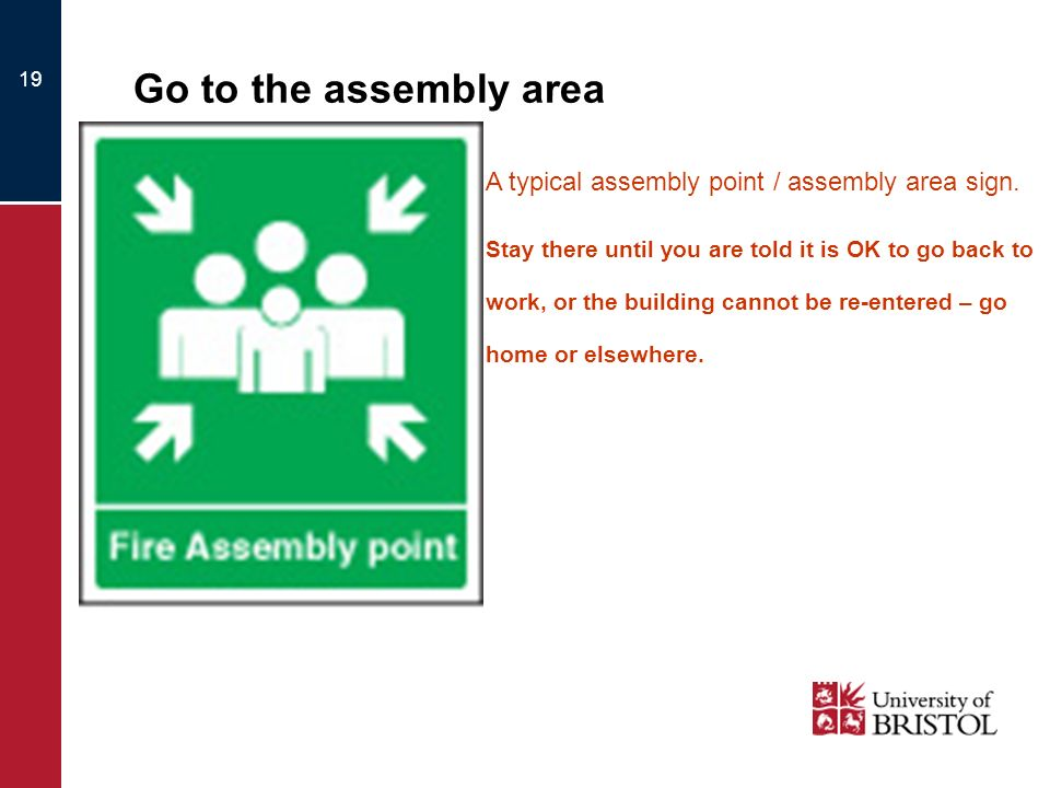 19 Go to the assembly area A typical assembly point / assembly area sign. Stay there until you are told it is OK to go back to work, or the building c