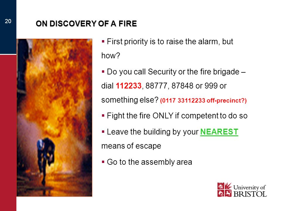 20 ON DISCOVERY OF A FIRE First priority is to raise the alarm, but how? Do you call Security or the fire brigade – dial 112233, 88777, 87848 or 999 o