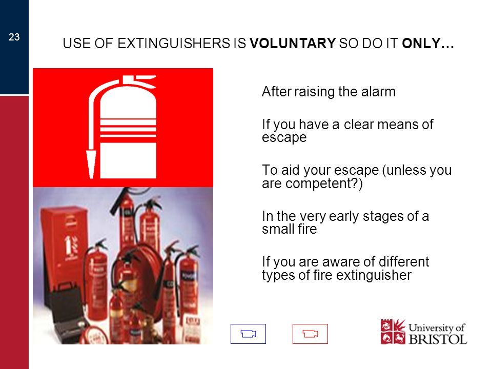 23 USE OF EXTINGUISHERS IS VOLUNTARY SO DO IT ONLY… After raising the alarm If you have a clear means of escape To aid your escape (unless you are com