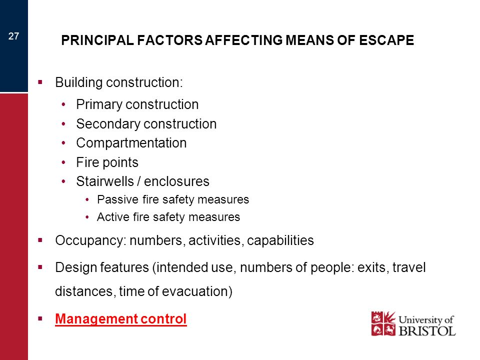 27 PRINCIPAL FACTORS AFFECTING MEANS OF ESCAPE Building construction: Primary construction Secondary construction Compartmentation Fire points Stairwe