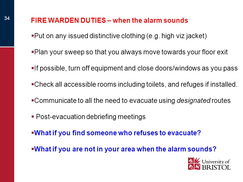 34 FIRE WARDEN DUTIES – when the alarm sounds Put on any issued distinctive clothing (e.g. high viz jacket) Plan your sweep so that you always move to