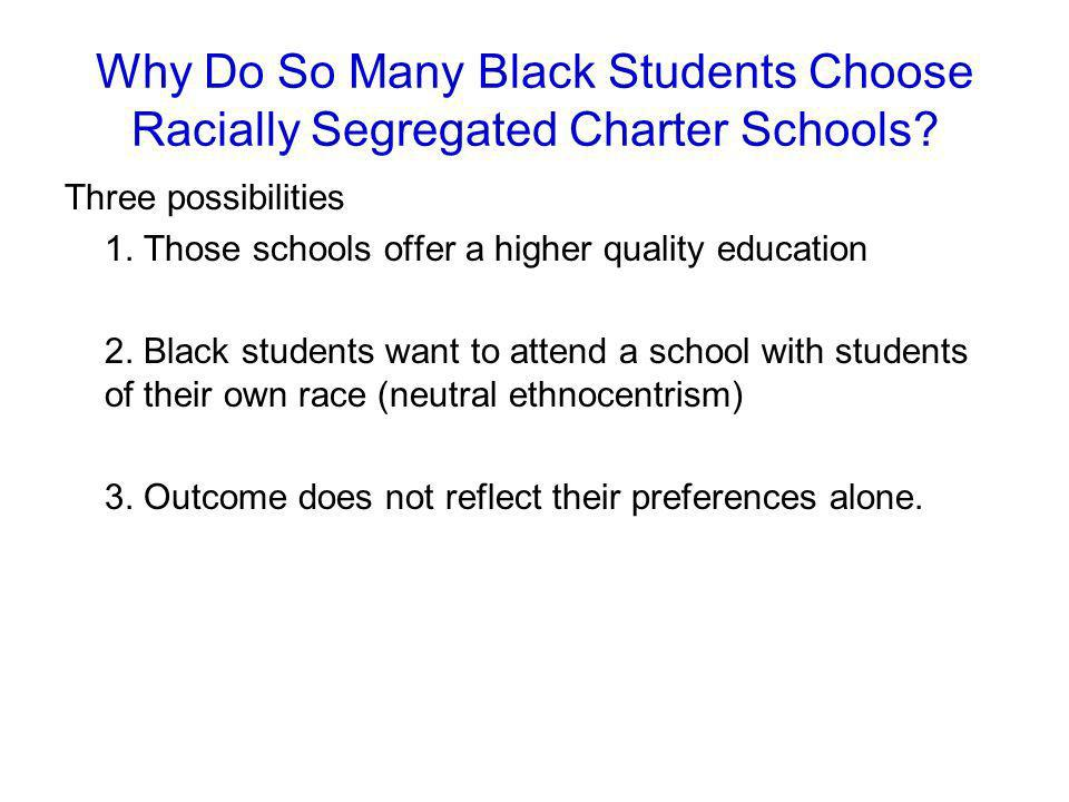 Why Do So Many Black Students Choose Racially Segregated Charter Schools? Three possibilities 1. Those schools offer a higher quality education 2. Bla