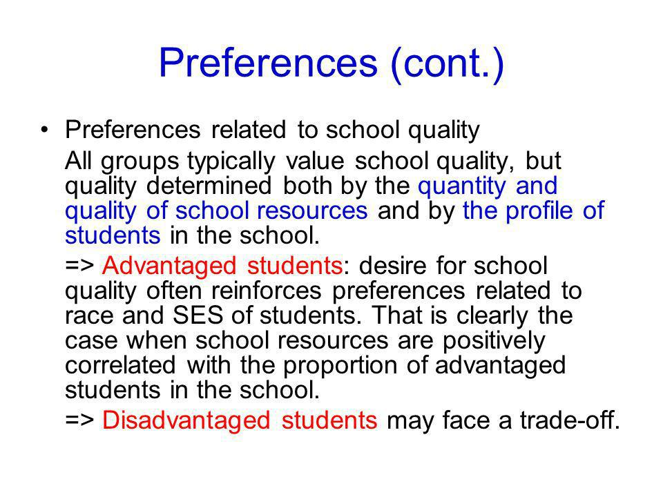 Preferences (cont.) Preferences related to school quality All groups typically value school quality, but quality determined both by the quantity and quality of school resources and by the profile of students in the school.