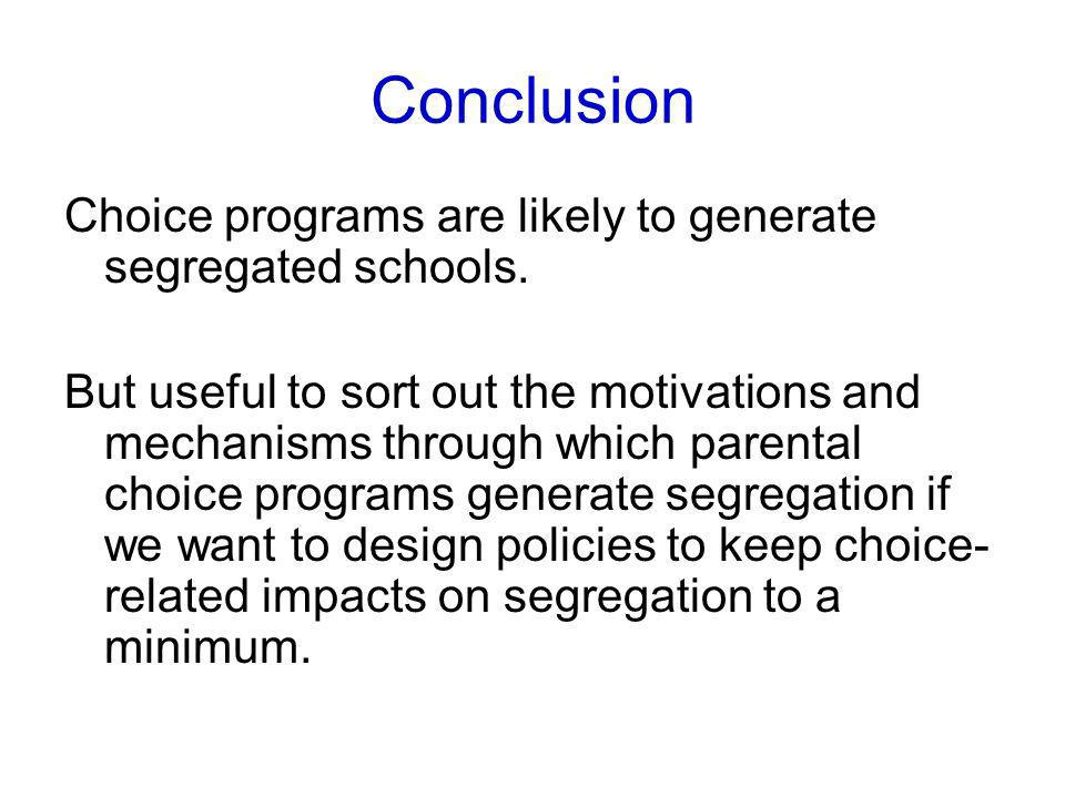 Conclusion Choice programs are likely to generate segregated schools. But useful to sort out the motivations and mechanisms through which parental cho