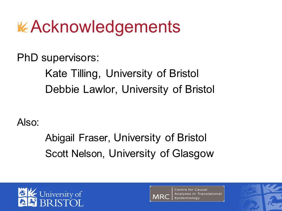 Acknowledgements PhD supervisors: Kate Tilling, University of Bristol Debbie Lawlor, University of Bristol Also: Abigail Fraser, University of Bristol