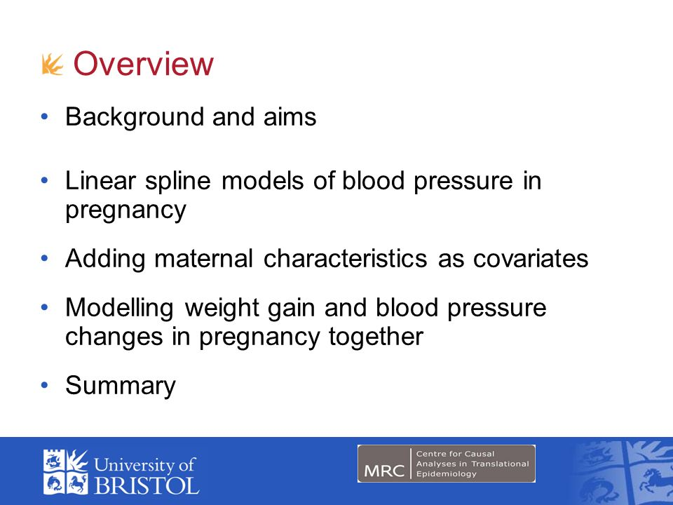 Overview Background and aims Linear spline models of blood pressure in pregnancy Adding maternal characteristics as covariates Modelling weight gain and blood pressure changes in pregnancy together Summary