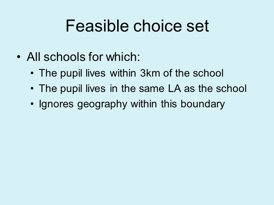 Feasible choice set All schools for which: The pupil lives within 3km of the school The pupil lives in the same LA as the school Ignores geography within this boundary