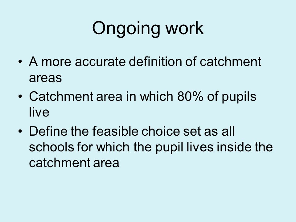 Ongoing work A more accurate definition of catchment areas Catchment area in which 80% of pupils live Define the feasible choice set as all schools for which the pupil lives inside the catchment area