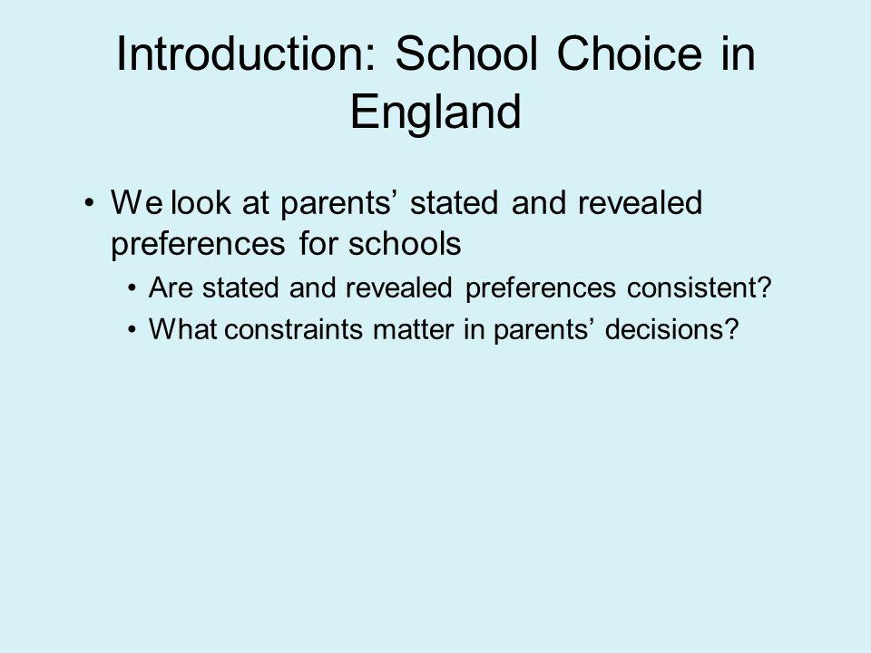 Introduction: School Choice in England We look at parents stated and revealed preferences for schools Are stated and revealed preferences consistent.