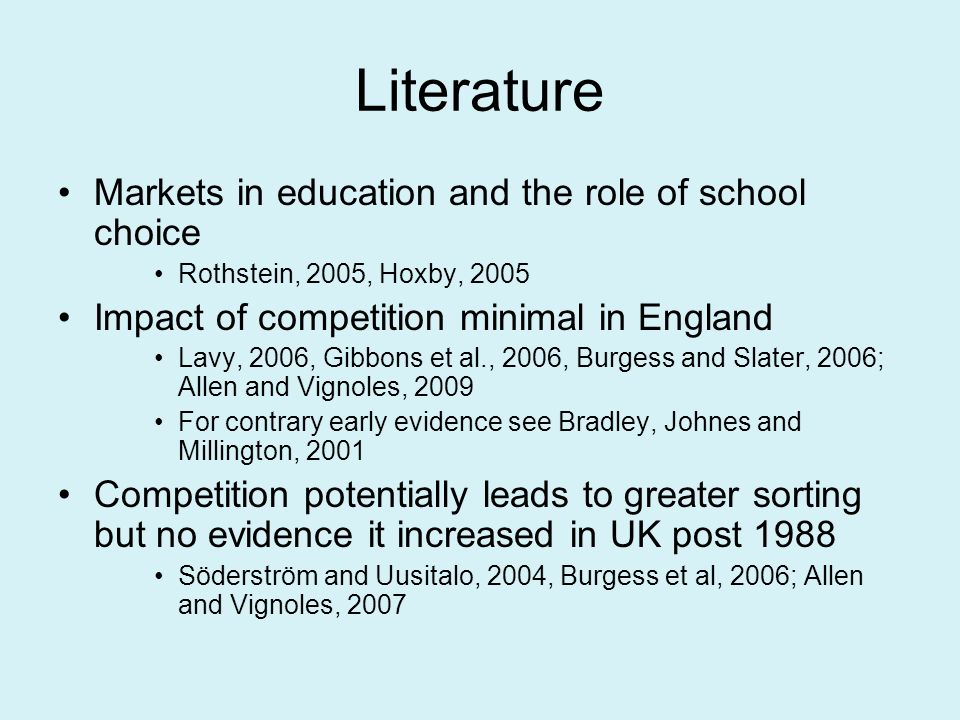 Literature Markets in education and the role of school choice Rothstein, 2005, Hoxby, 2005 Impact of competition minimal in England Lavy, 2006, Gibbons et al., 2006, Burgess and Slater, 2006; Allen and Vignoles, 2009 For contrary early evidence see Bradley, Johnes and Millington, 2001 Competition potentially leads to greater sorting but no evidence it increased in UK post 1988 Söderström and Uusitalo, 2004, Burgess et al, 2006; Allen and Vignoles, 2007