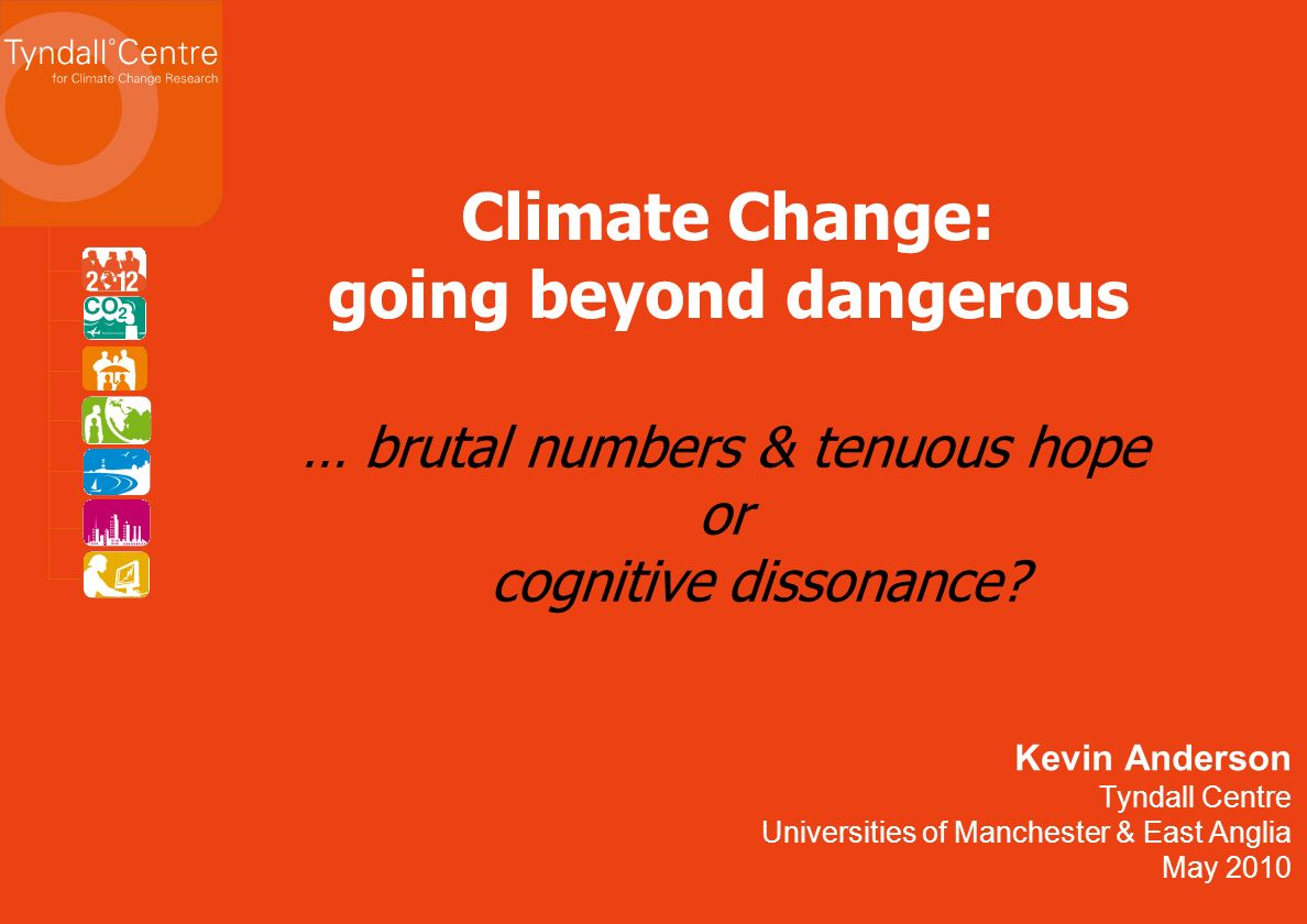 Kevin Anderson Tyndall Centre Universities of Manchester & East Anglia May 2010 Climate Change: going beyond dangerous … brutal numbers & tenuous hope