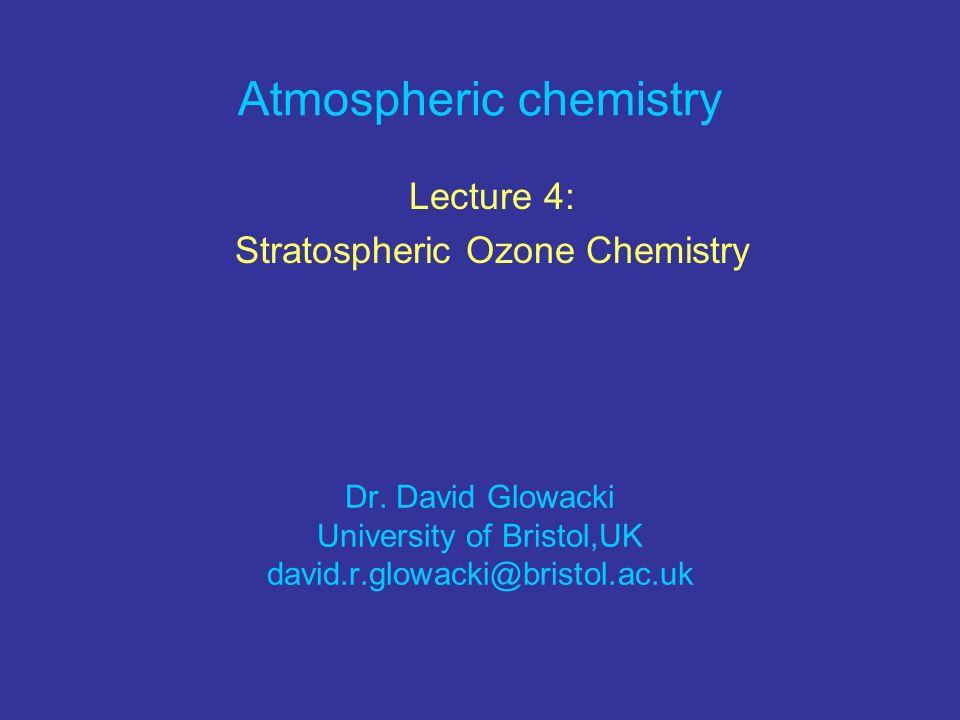 Atmospheric chemistry Lecture 4: Stratospheric Ozone Chemistry Dr. David Glowacki University of Bristol,UK david.r.glowacki@bristol.ac.uk
