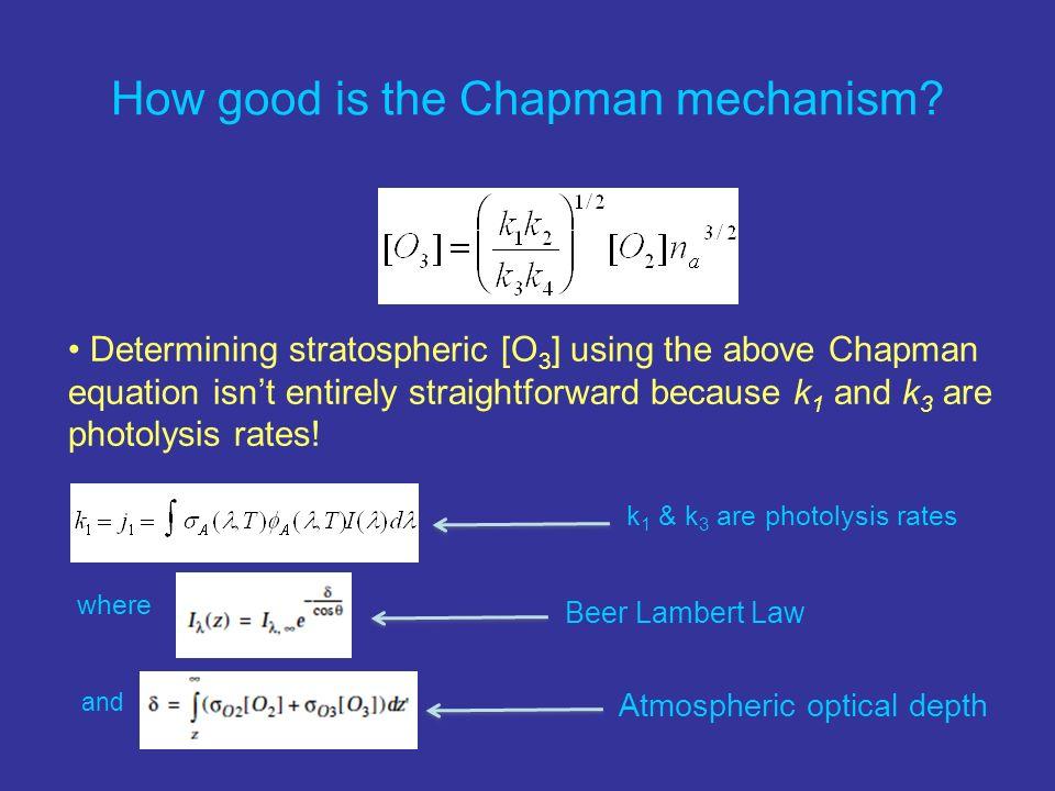 How good is the Chapman mechanism? Beer Lambert Law Atmospheric optical depth k 1 & k 3 are photolysis rates Determining stratospheric [O 3 ] using th