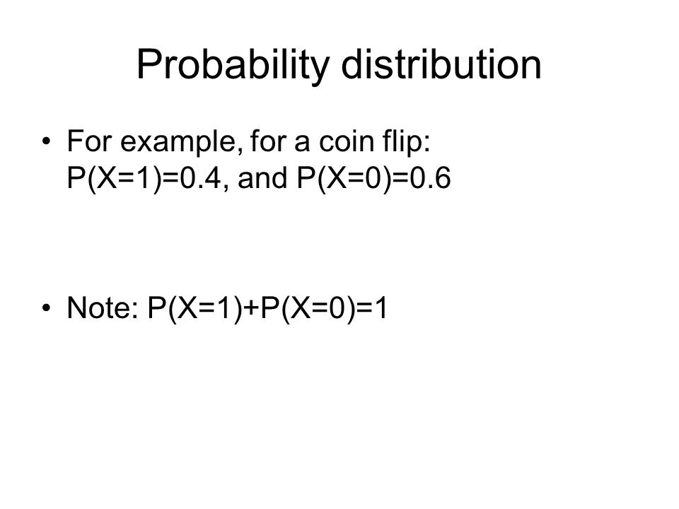 Probability distribution For example, for a coin flip: P(X=1)=0.4, and P(X=0)=0.6 Note: P(X=1)+P(X=0)=1