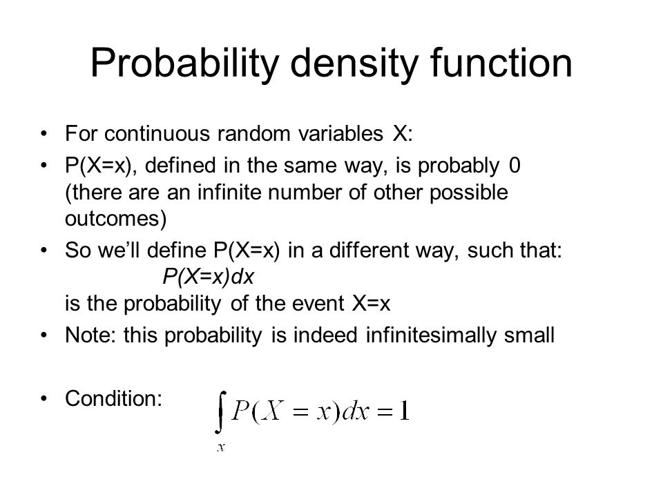 Probability density function For continuous random variables X: P(X=x), defined in the same way, is probably 0 (there are an infinite number of other possible outcomes) So well define P(X=x) in a different way, such that: P(X=x)dx is the probability of the event X=x Note: this probability is indeed infinitesimally small Condition:
