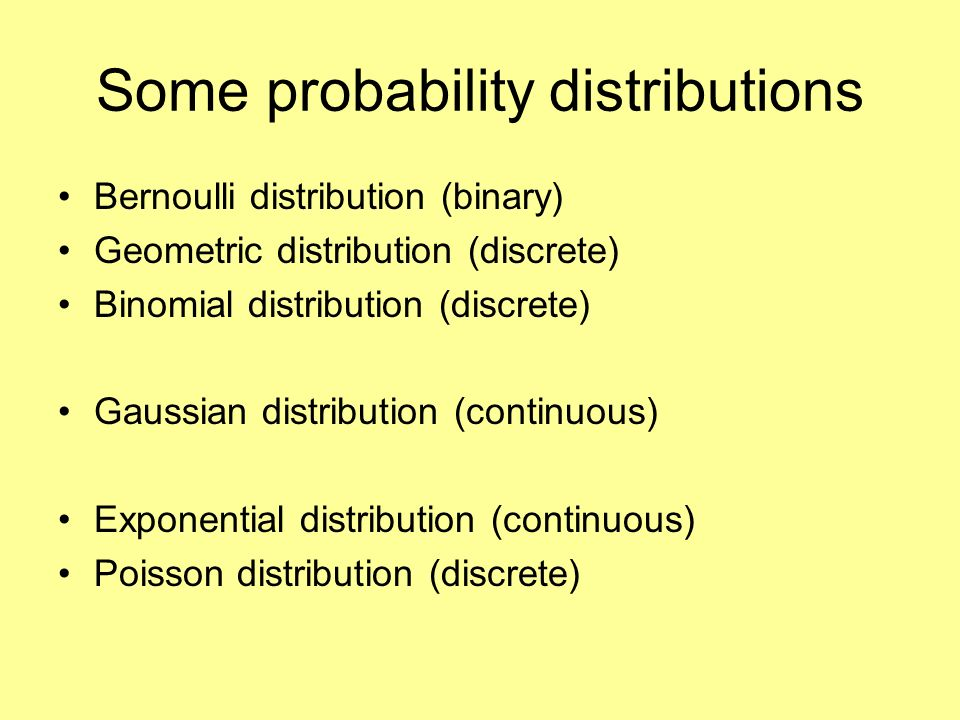 Some probability distributions Bernoulli distribution (binary) Geometric distribution (discrete) Binomial distribution (discrete) Gaussian distribution (continuous) Exponential distribution (continuous) Poisson distribution (discrete)