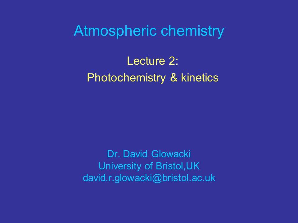 Atmospheric chemistry Lecture 2: Photochemistry & kinetics Dr. David Glowacki University of Bristol,UK david.r.glowacki@bristol.ac.uk