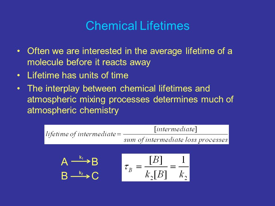 Chemical Lifetimes Often we are interested in the average lifetime of a molecule before it reacts away Lifetime has units of time The interplay betwee