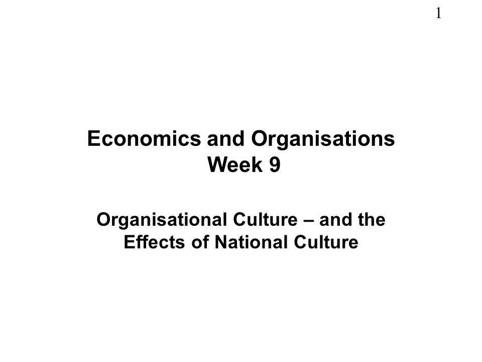 1 Economics and Organisations Week 9 Organisational Culture – and the Effects of National Culture