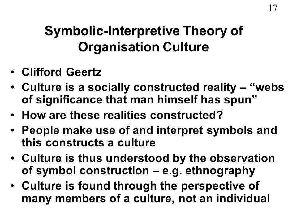 17 Symbolic-Interpretive Theory of Organisation Culture Clifford Geertz Culture is a socially constructed reality – webs of significance that man hims