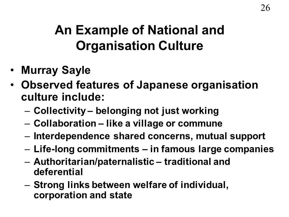 26 An Example of National and Organisation Culture Murray Sayle Observed features of Japanese organisation culture include: –Collectivity – belonging