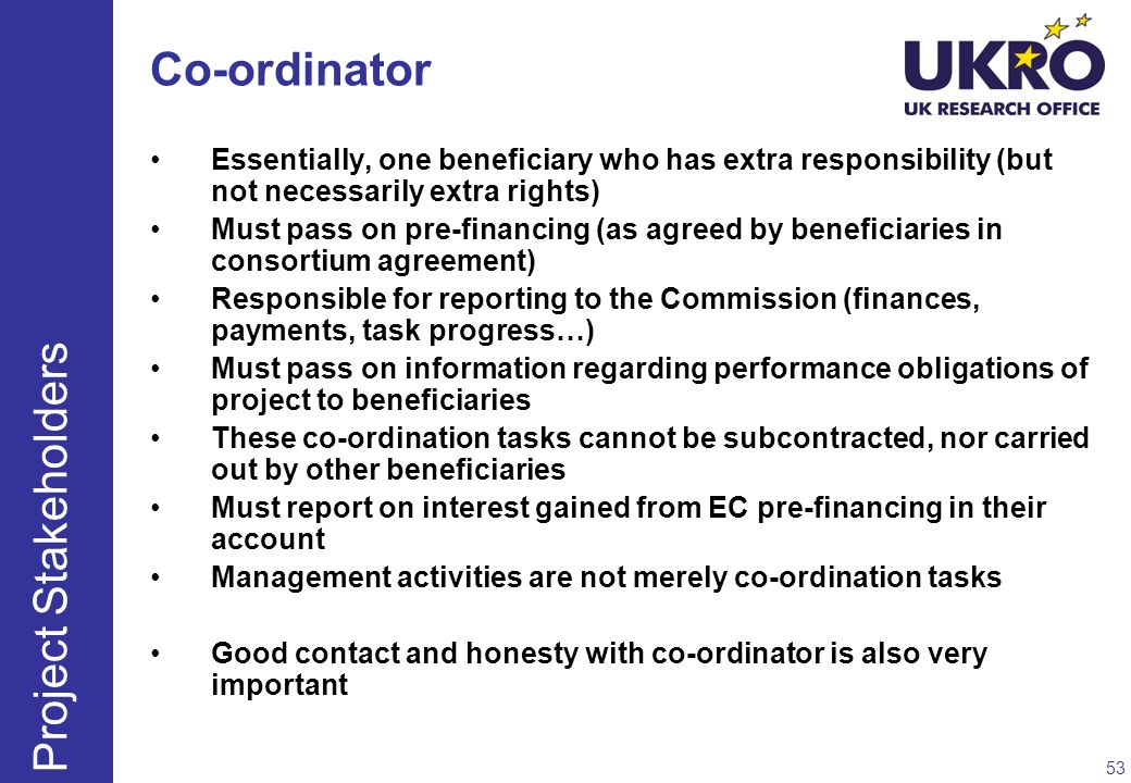 Co-ordinator Essentially, one beneficiary who has extra responsibility (but not necessarily extra rights) Must pass on pre-financing (as agreed by ben
