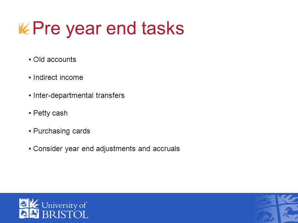 Pre year end tasks Old accounts Indirect income Inter-departmental transfers Petty cash Purchasing cards Consider year end adjustments and accruals