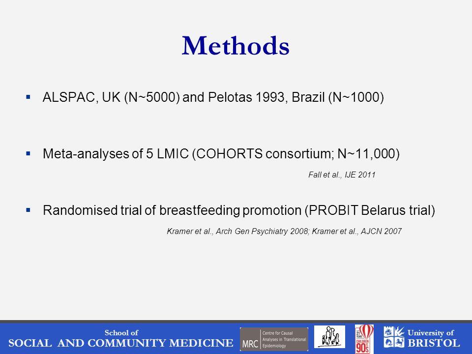 School of SOCIAL AND COMMUNITY MEDICINE University of BRISTOL Methods ALSPAC, UK (N~5000) and Pelotas 1993, Brazil (N~1000) Meta-analyses of 5 LMIC (COHORTS consortium; N~11,000) Fall et al., IJE 2011 Randomised trial of breastfeeding promotion (PROBIT Belarus trial) Kramer et al., Arch Gen Psychiatry 2008; Kramer et al., AJCN 2007