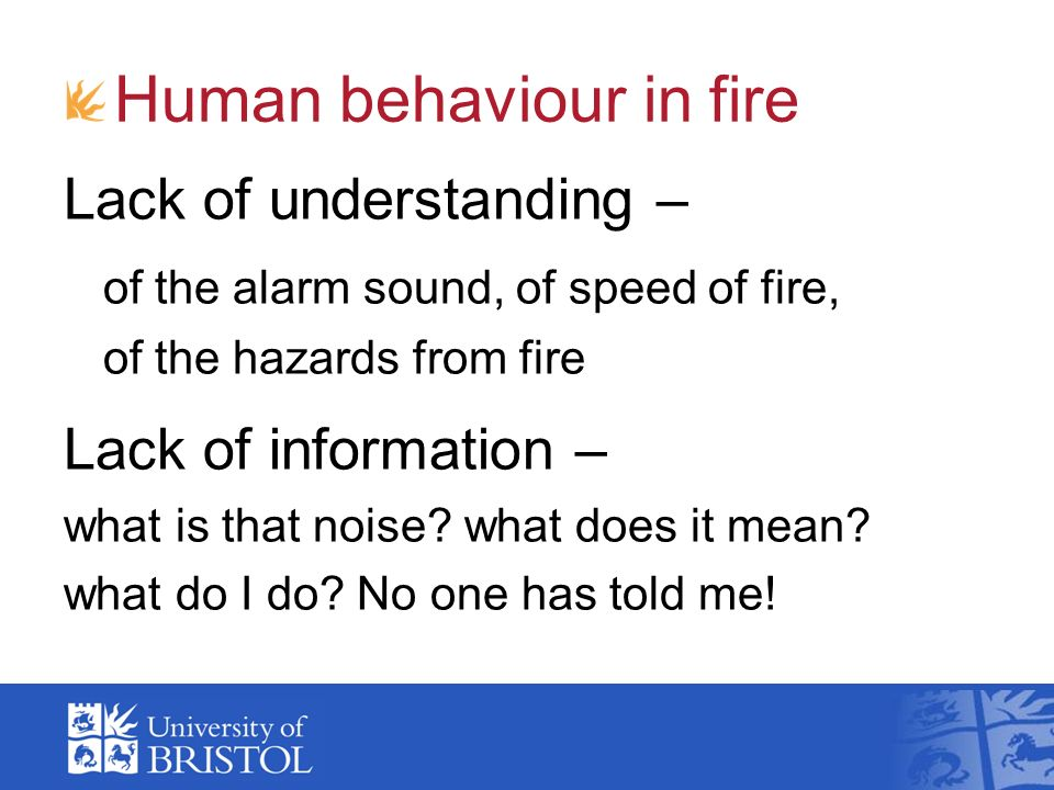 Human behaviour in fire Lack of understanding – of the alarm sound, of speed of fire, of the hazards from fire Lack of information – what is that nois