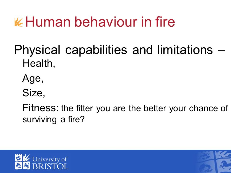 Human behaviour in fire Physical capabilities and limitations – Health, Age, Size, Fitness: the fitter you are the better your chance of surviving a f
