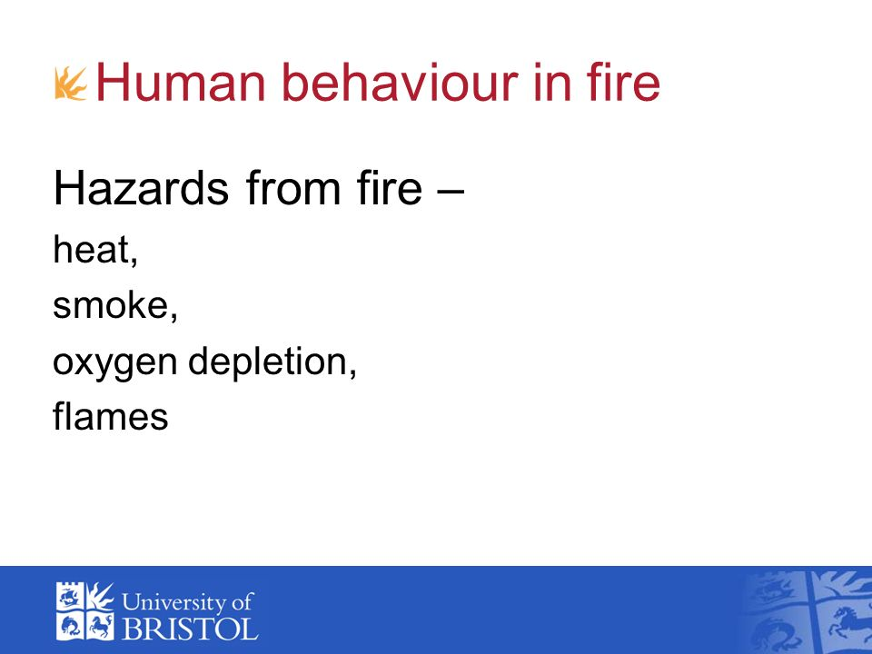 Human behaviour in fire Hazards from fire – heat, smoke, oxygen depletion, flames