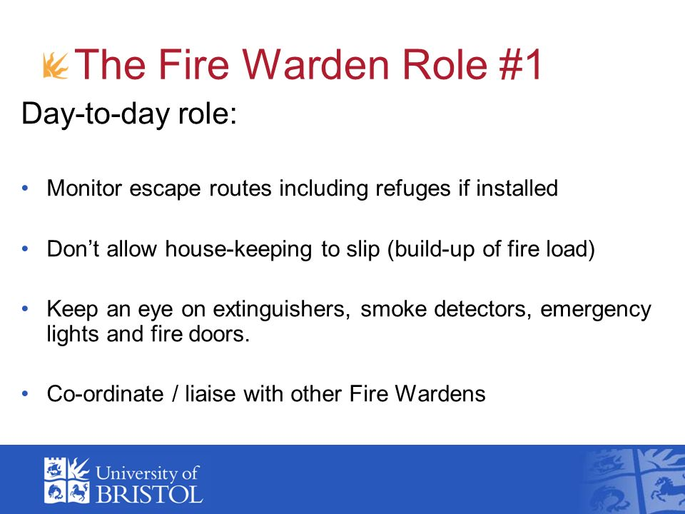 The Fire Warden Role #1 Day-to-day role: Monitor escape routes including refuges if installed Dont allow house-keeping to slip (build-up of fire load)