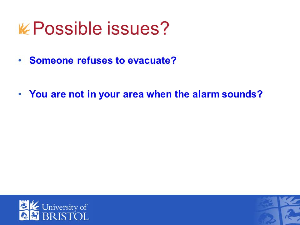 Possible issues? Someone refuses to evacuate? You are not in your area when the alarm sounds?