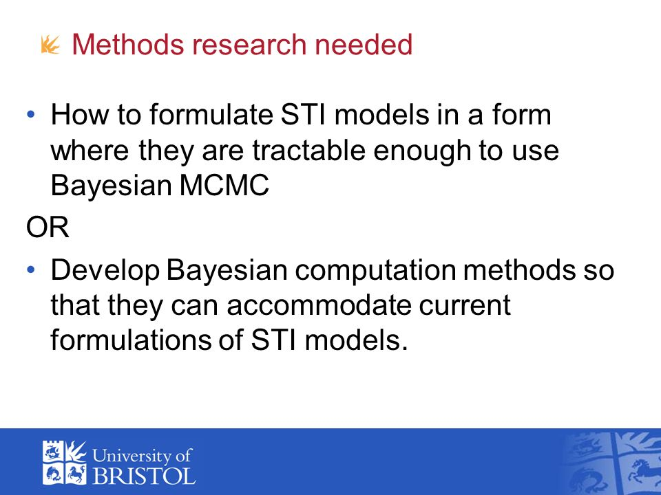 Methods research needed How to formulate STI models in a form where they are tractable enough to use Bayesian MCMC OR Develop Bayesian computation methods so that they can accommodate current formulations of STI models.