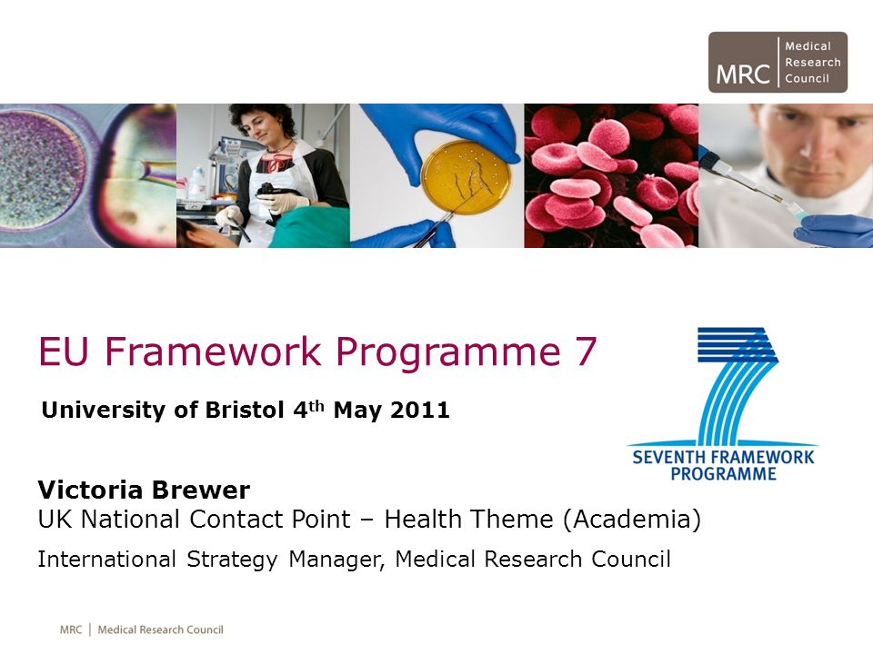 EU Framework Programme 7 Victoria Brewer UK National Contact Point – Health Theme (Academia) International Strategy Manager, Medical Research Council