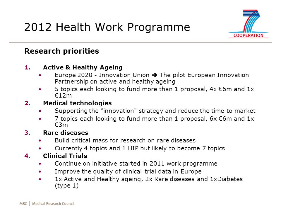 2012 Health Work Programme Research priorities 1.Active & Healthy Ageing Europe 2020 - Innovation Union The pilot European Innovation Partnership on active and healthy ageing 5 topics each looking to fund more than 1 proposal, 4x 6m and 1x 12m 2.Medical technologies Supporting the innovation strategy and reduce the time to market 7 topics each looking to fund more than 1 proposal, 6x 6m and 1x 3m 3.Rare diseases Build critical mass for research on rare diseases Currently 4 topics and 1 HIP but likely to become 7 topics 4.Clinical Trials Continue on initiative started in 2011 work programme Improve the quality of clinical trial data in Europe 1x Active and Healthy ageing, 2x Rare diseases and 1xDiabetes (type 1)