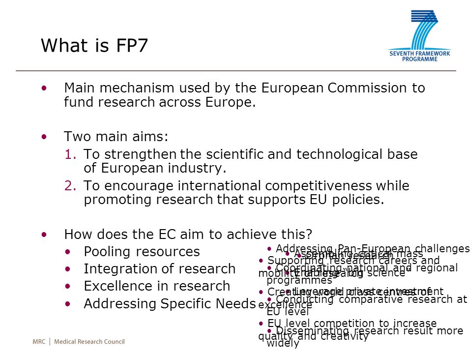 What is FP7 Main mechanism used by the European Commission to fund research across Europe. Two main aims: 1.To strengthen the scientific and technolog