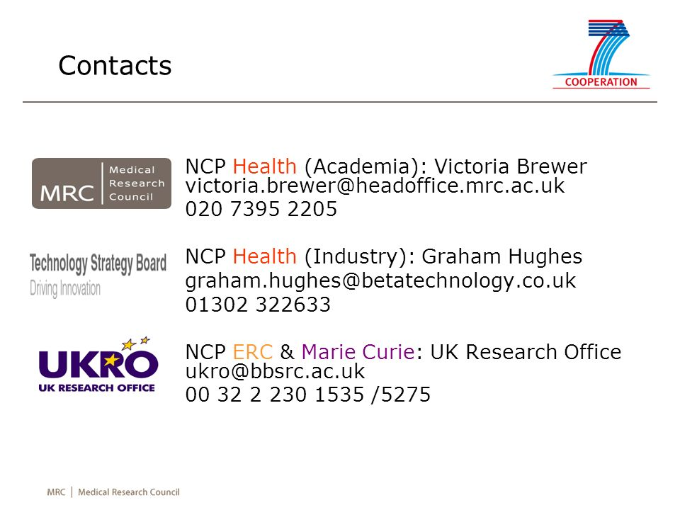 Contacts NCP Health (Academia): Victoria Brewer victoria.brewer@headoffice.mrc.ac.uk 020 7395 2205 NCP Health (Industry): Graham Hughes graham.hughes@betatechnology.co.uk 01302 322633 NCP ERC & Marie Curie: UK Research Office ukro@bbsrc.ac.uk 00 32 2 230 1535 /5275