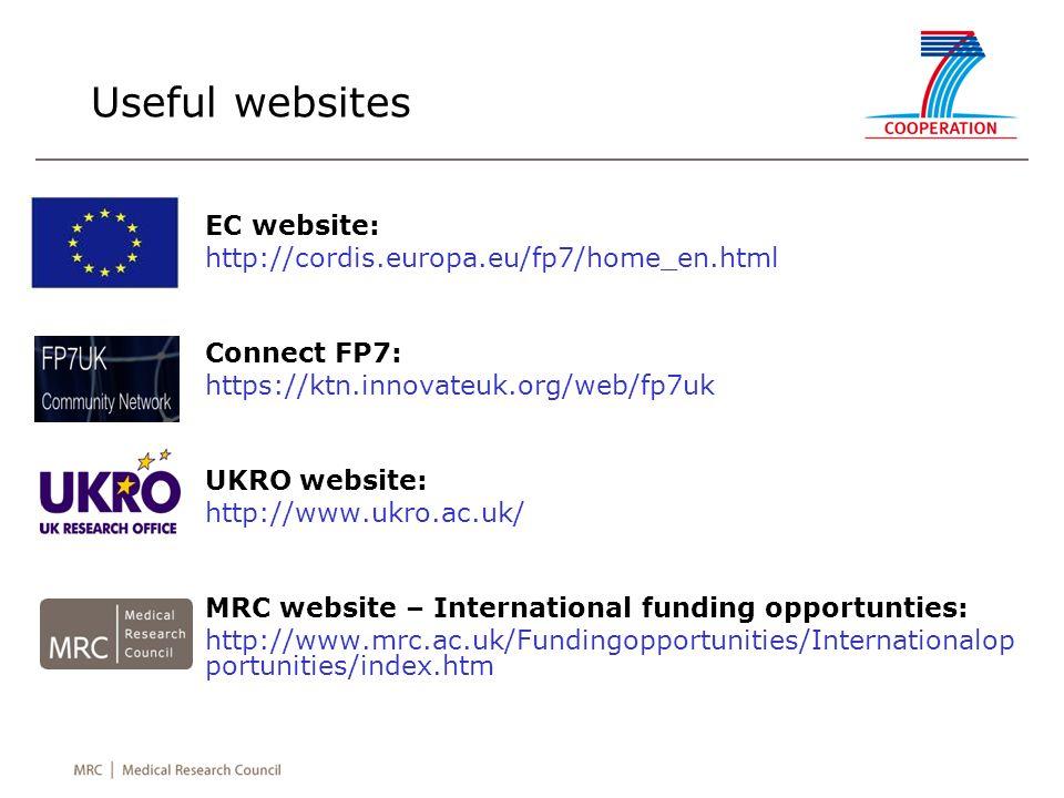 Useful websites EC website: http://cordis.europa.eu/fp7/home_en.html Connect FP7: https://ktn.innovateuk.org/web/fp7uk UKRO website: http://www.ukro.ac.uk/ MRC website – International funding opportunties: http://www.mrc.ac.uk/Fundingopportunities/Internationalop portunities/index.htm