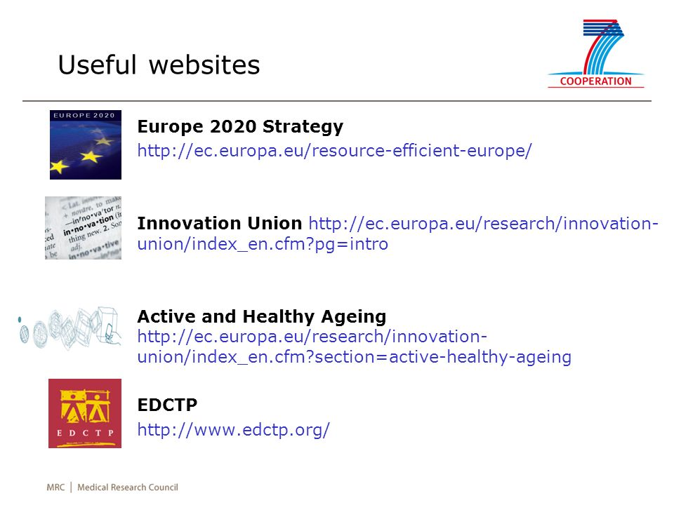 Useful websites Europe 2020 Strategy http://ec.europa.eu/resource-efficient-europe/ Innovation Union http://ec.europa.eu/research/innovation- union/index_en.cfm pg=intro Active and Healthy Ageing http://ec.europa.eu/research/innovation- union/index_en.cfm section=active-healthy-ageing EDCTP http://www.edctp.org/
