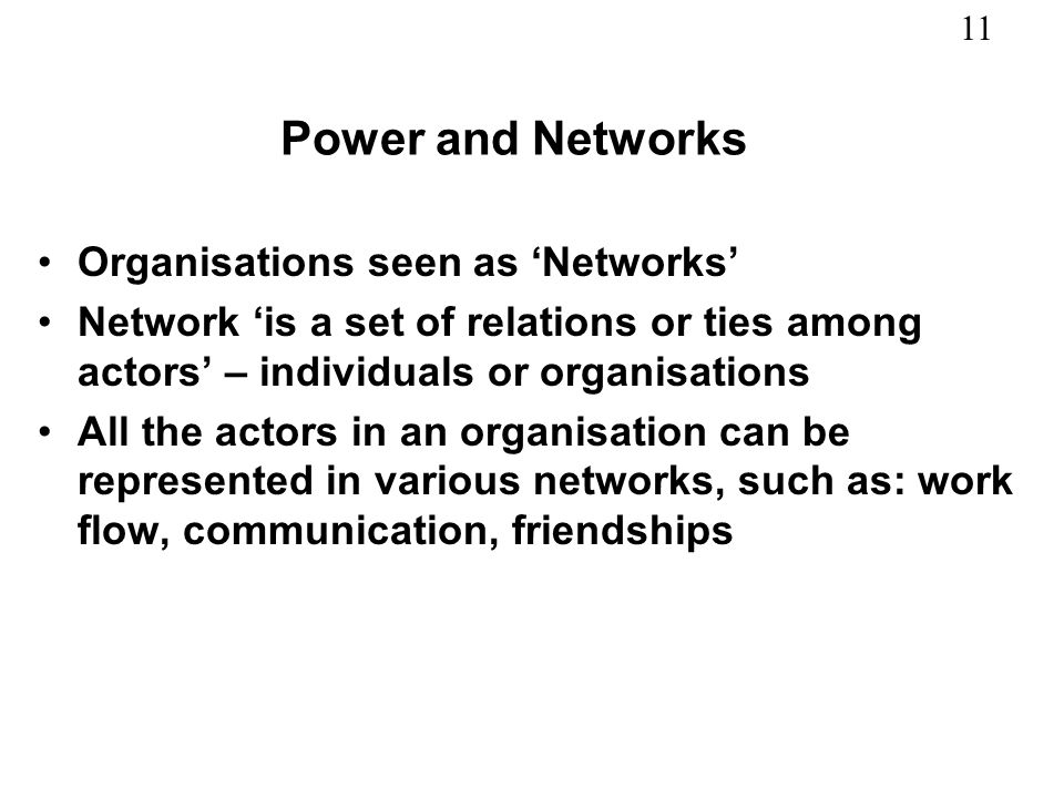 11 Power and Networks Organisations seen as Networks Network is a set of relations or ties among actors – individuals or organisations All the actors in an organisation can be represented in various networks, such as: work flow, communication, friendships