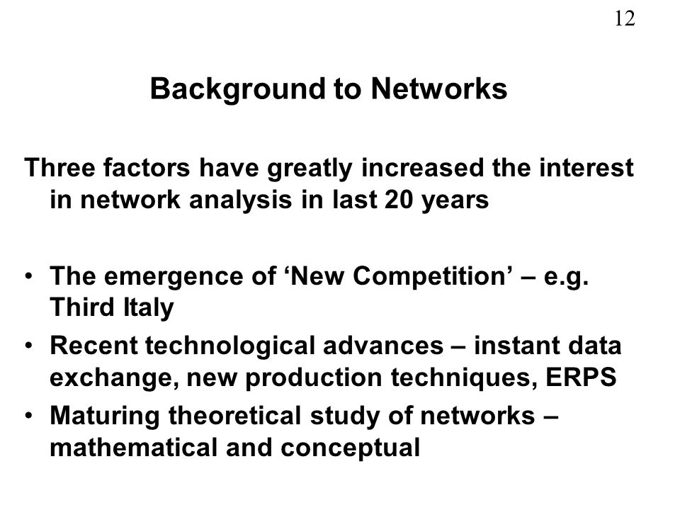 12 Background to Networks Three factors have greatly increased the interest in network analysis in last 20 years The emergence of New Competition – e.
