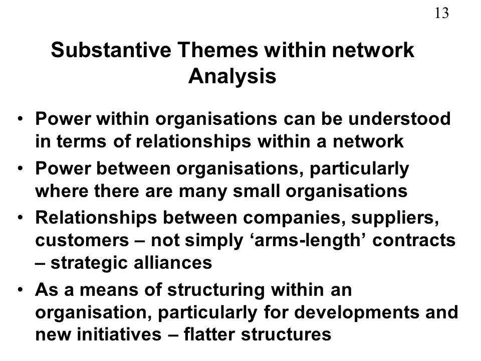 13 Substantive Themes within network Analysis Power within organisations can be understood in terms of relationships within a network Power between or